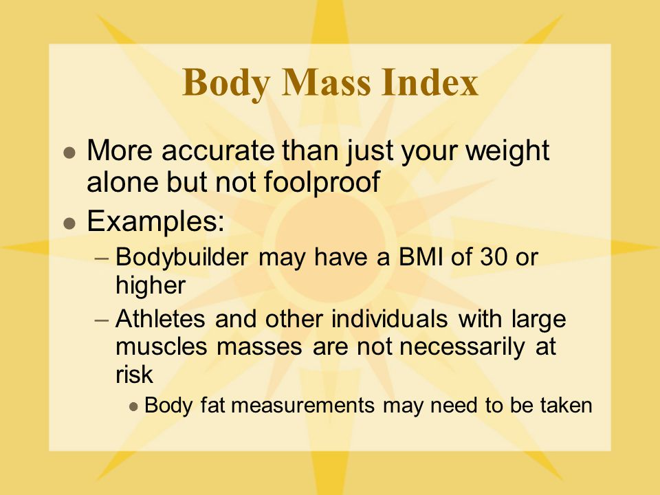 Body Mass Index More accurate than just your weight alone but not foolproof. Examples: Bodybuilder may have a BMI of 30 or higher.