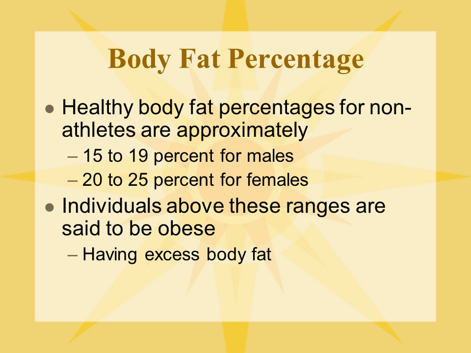 Body Fat Percentage Healthy body fat percentages for non-athletes are approximately. 15 to 19 percent for males.