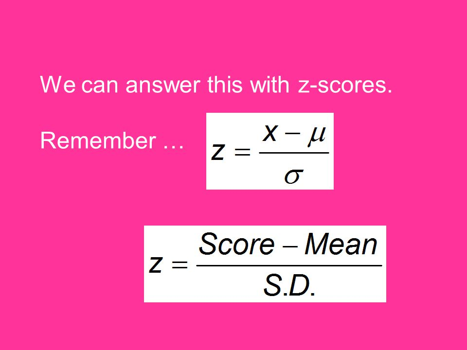 We can answer this with z-scores. Remember …