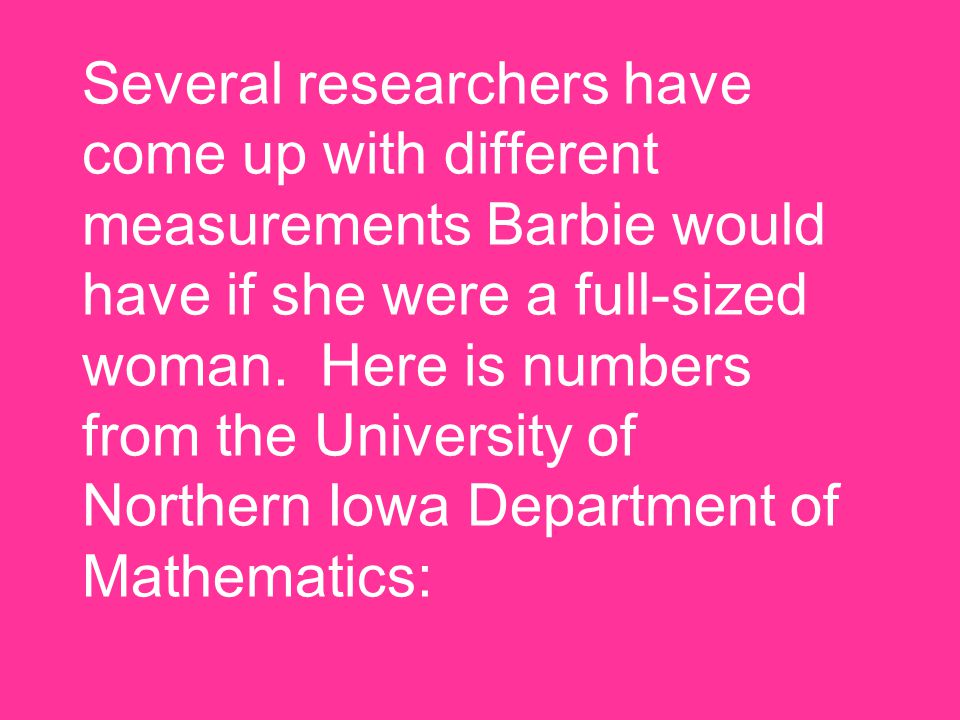 Several researchers have come up with different measurements Barbie would have if she were a full-sized woman.