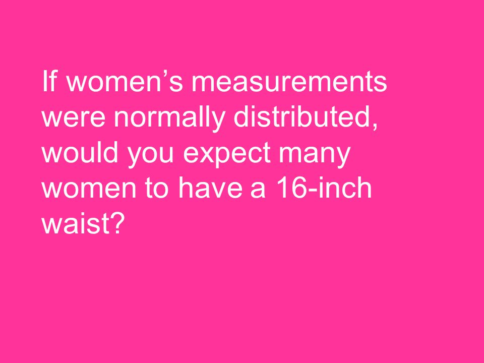 If women's measurements were normally distributed, would you expect many women to have a 16-inch waist