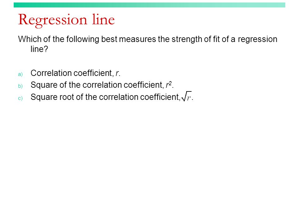 Regression line Which of the following best measures the strength of fit of a regression line Correlation coefficient, r.