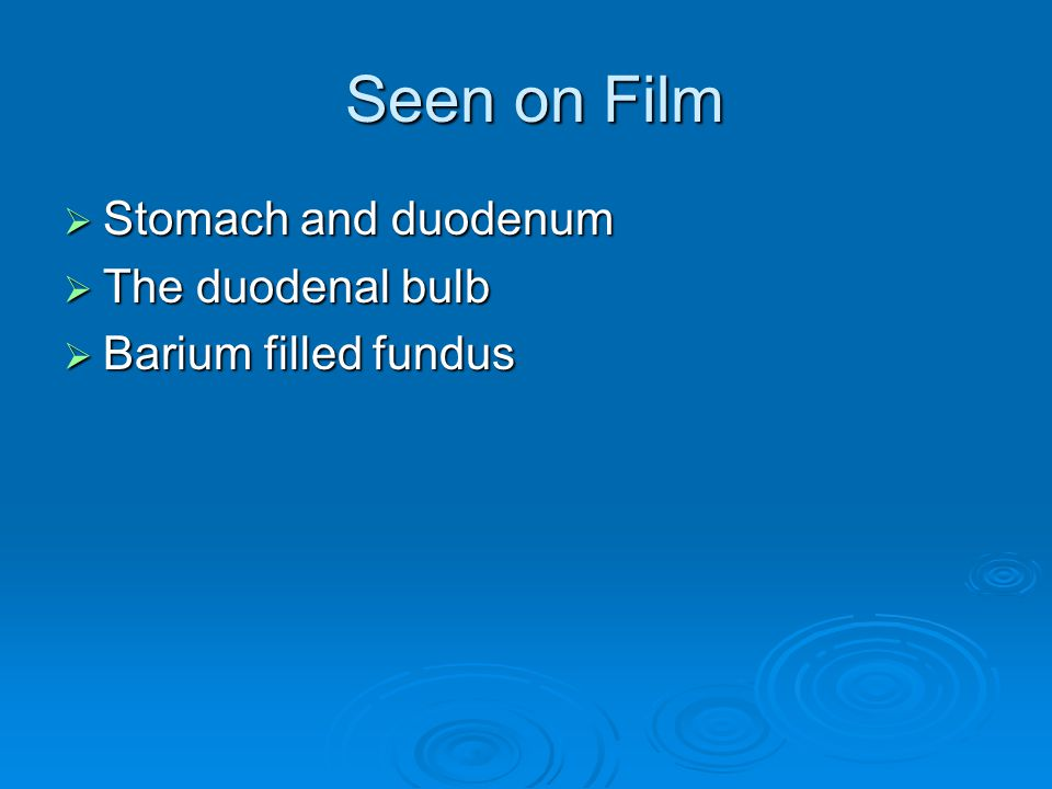 Seen on Film Stomach and duodenum The duodenal bulb