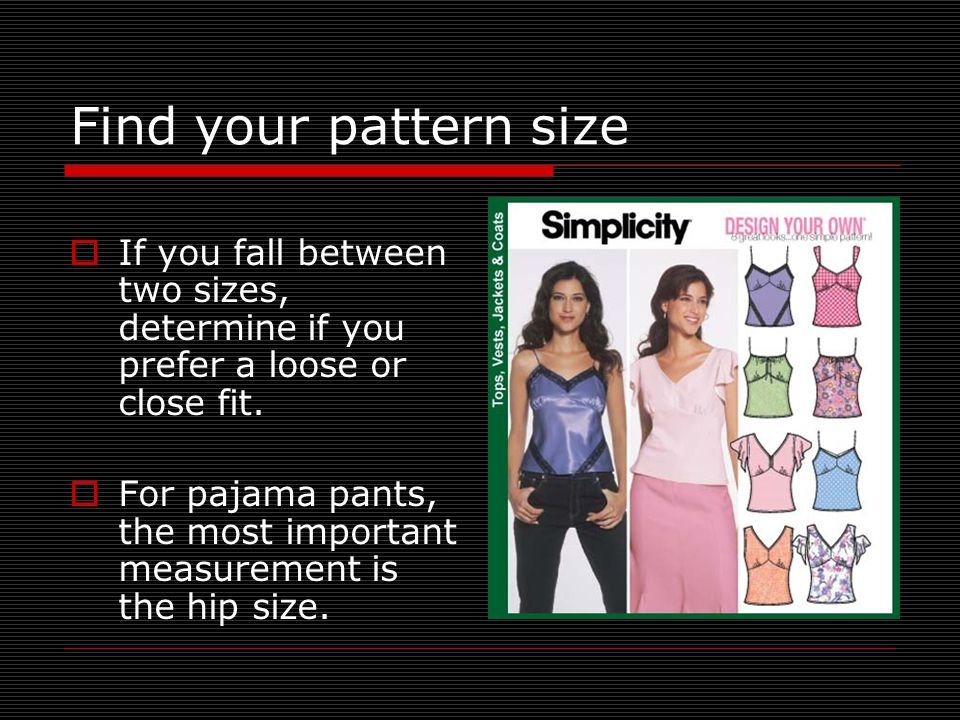 Find your pattern size If you fall between two sizes, determine if you prefer a loose or close fit.