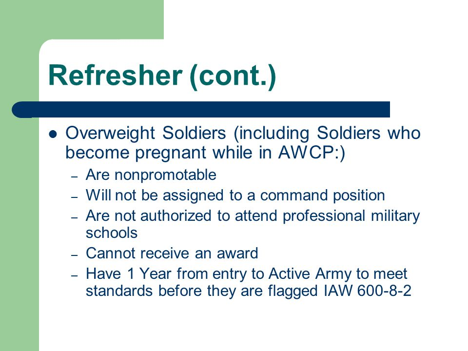 Refresher (cont.) Overweight Soldiers (including Soldiers who become pregnant while in AWCP:) Are nonpromotable.