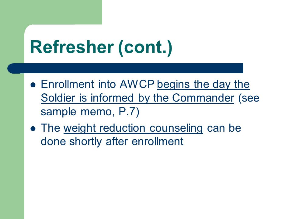 Refresher (cont.) Enrollment into AWCP begins the day the Soldier is informed by the Commander (see sample memo, P.7)