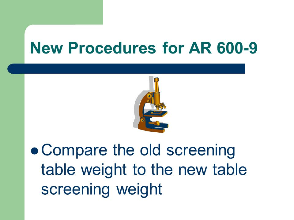 New Procedures for AR 600-9 Compare the old screening table weight to the new table screening weight.