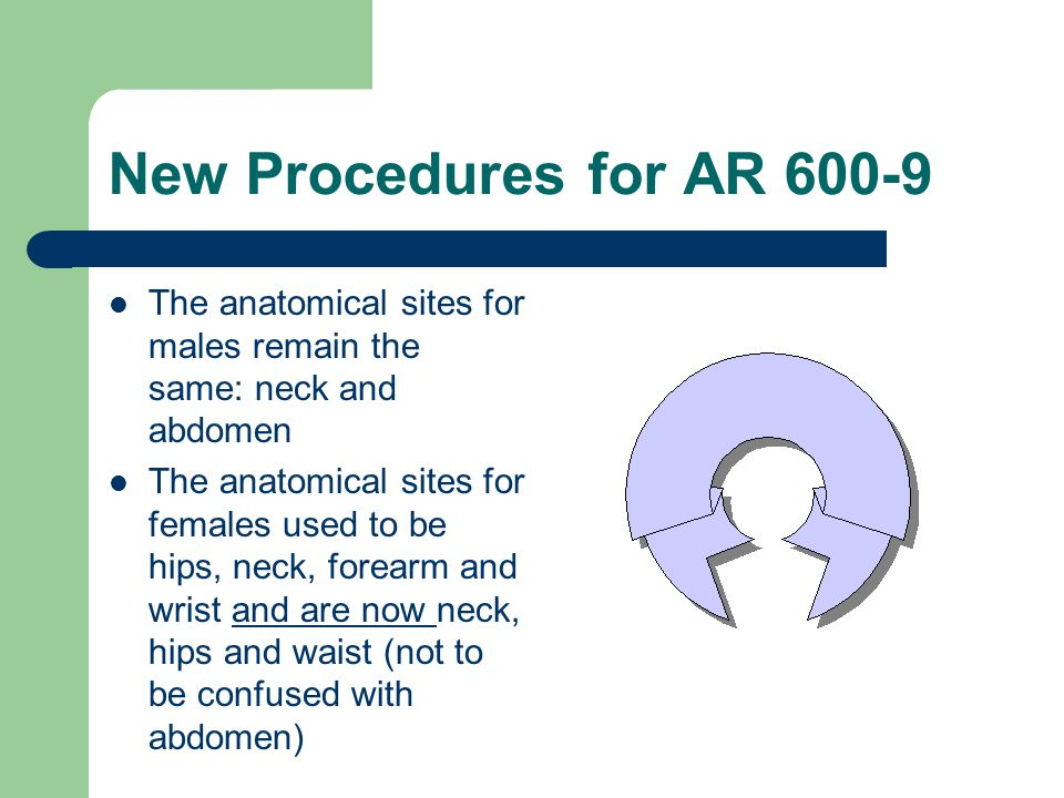 New Procedures for AR 600-9 The anatomical sites for males remain the same: neck and abdomen.