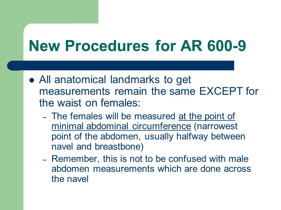 New Procedures for AR 600-9 All anatomical landmarks to get measurements remain the same EXCEPT for the waist on females:
