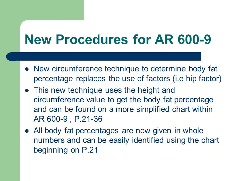 New Procedures for AR 600-9 New circumference technique to determine body fat percentage replaces the use of factors (i.e hip factor)