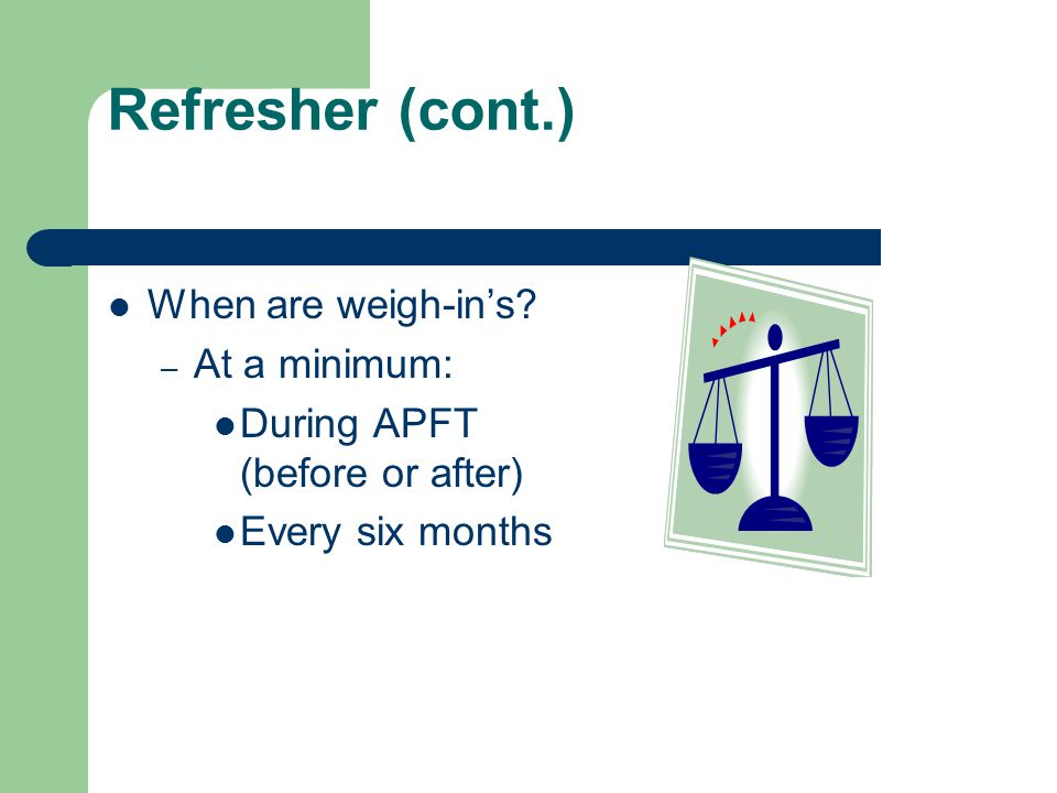 Refresher (cont.) When are weigh-in's At a minimum: