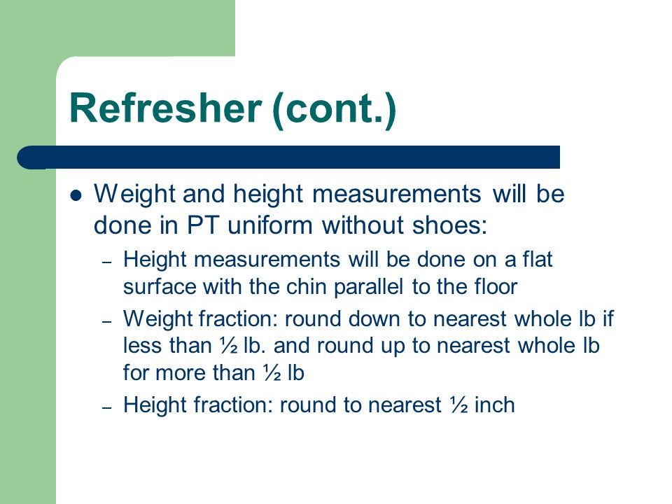 Refresher (cont.) Weight and height measurements will be done in PT uniform without shoes:
