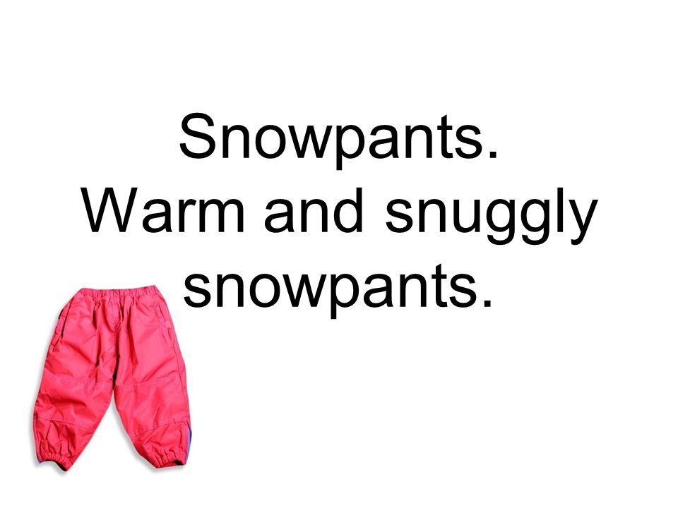 Snowpants. Warm and snuggly snowpants.