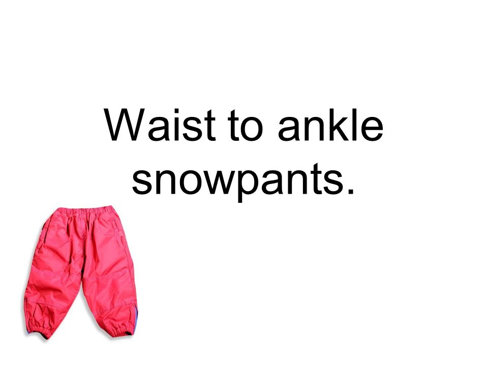 Waist to ankle snowpants.