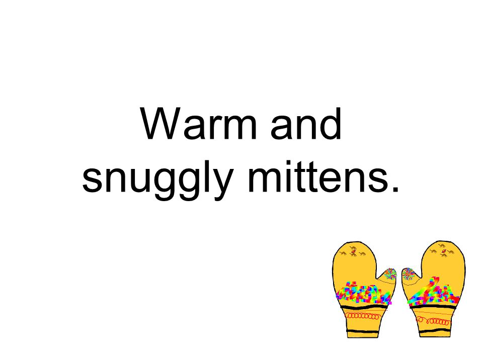 Warm and snuggly mittens.