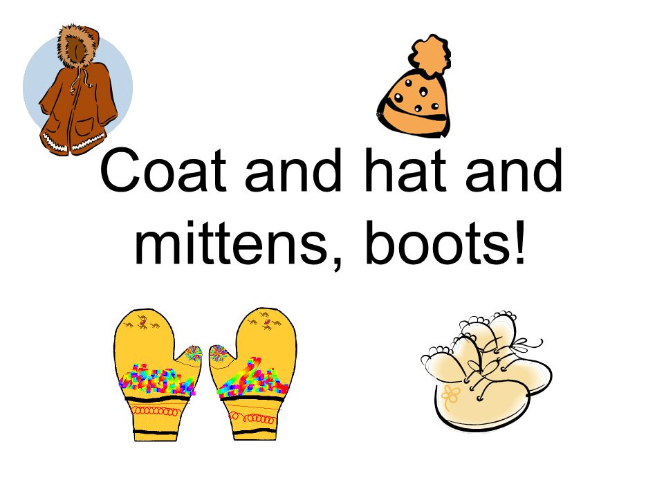 Coat and hat and mittens, boots!