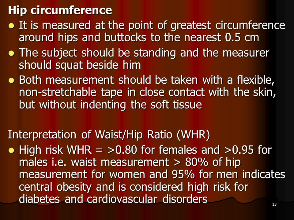 Hip circumference It is measured at the point of greatest circumference around hips and buttocks to the nearest 0.5 cm.