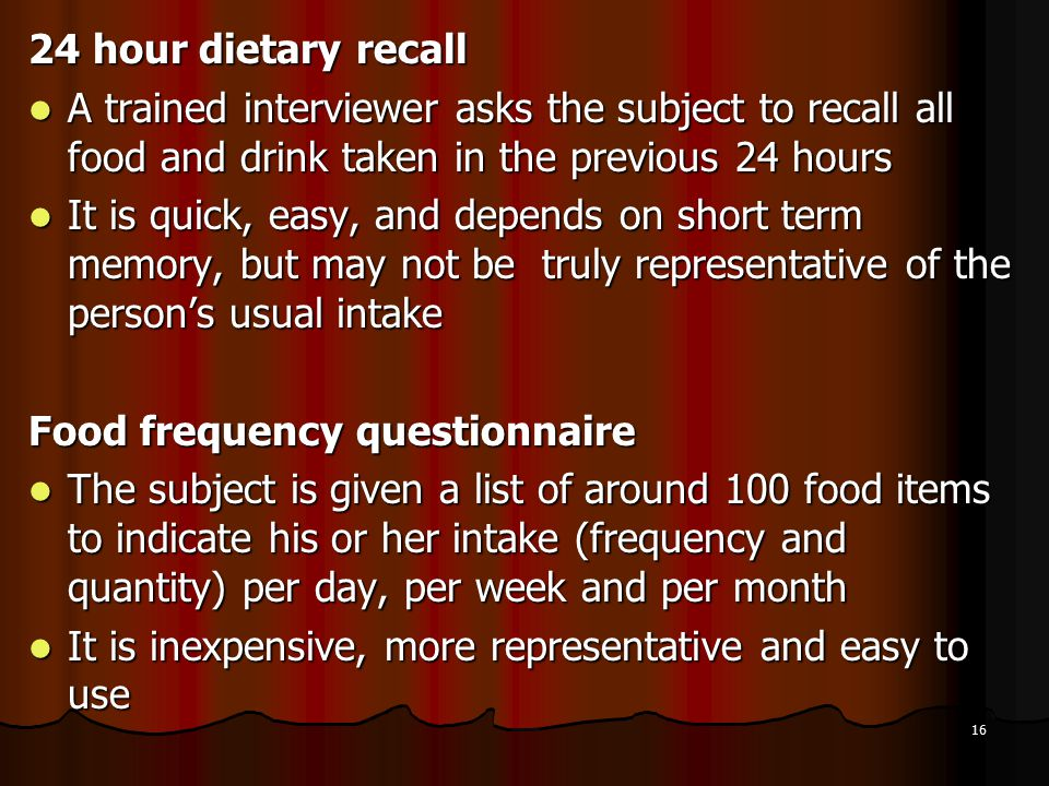 24 hour dietary recall A trained interviewer asks the subject to recall all food and drink taken in the previous 24 hours.
