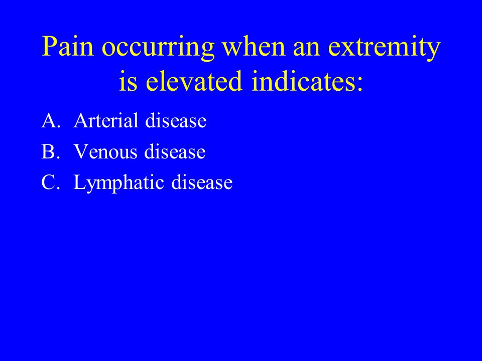 Pain occurring when an extremity is elevated indicates: