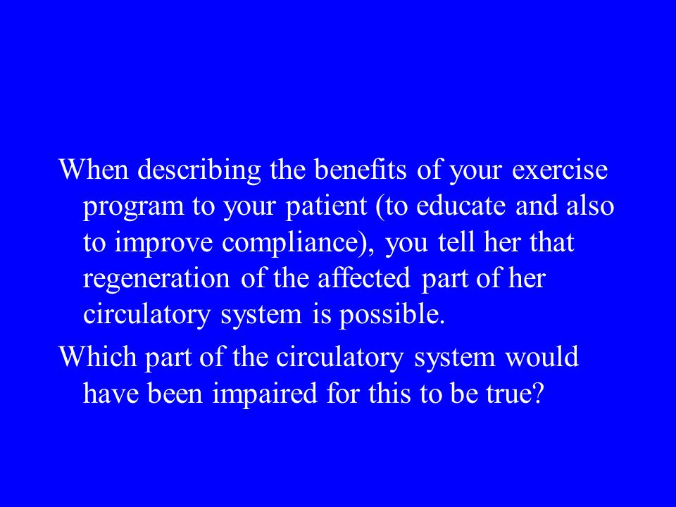 When describing the benefits of your exercise program to your patient (to educate and also to improve compliance), you tell her that regeneration of the affected part of her circulatory system is possible.