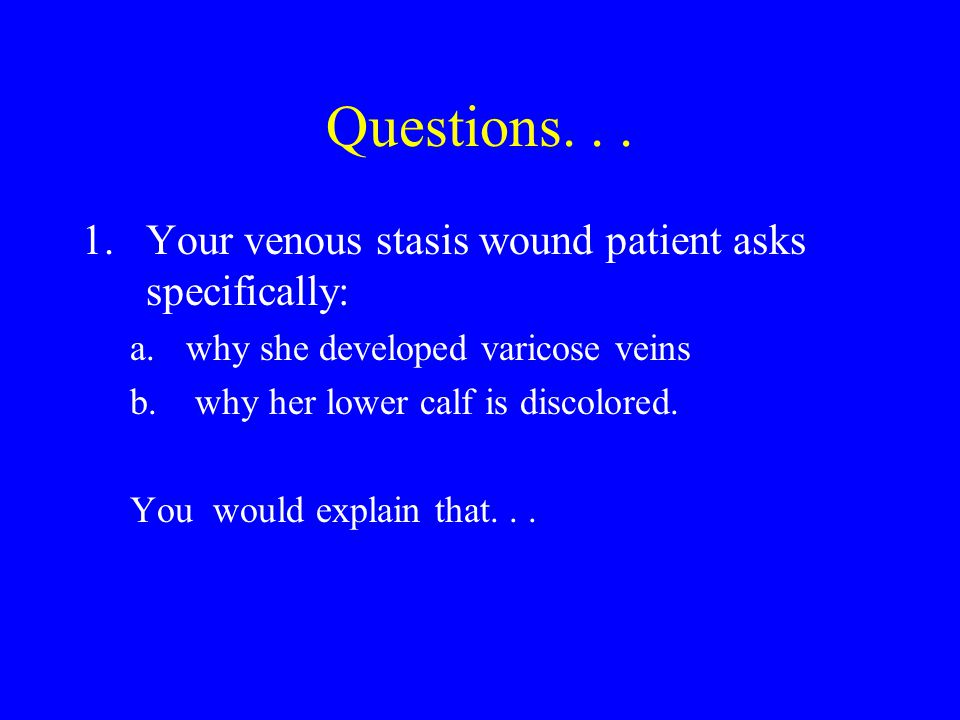 Questions. . . 1. Your venous stasis wound patient asks specifically: