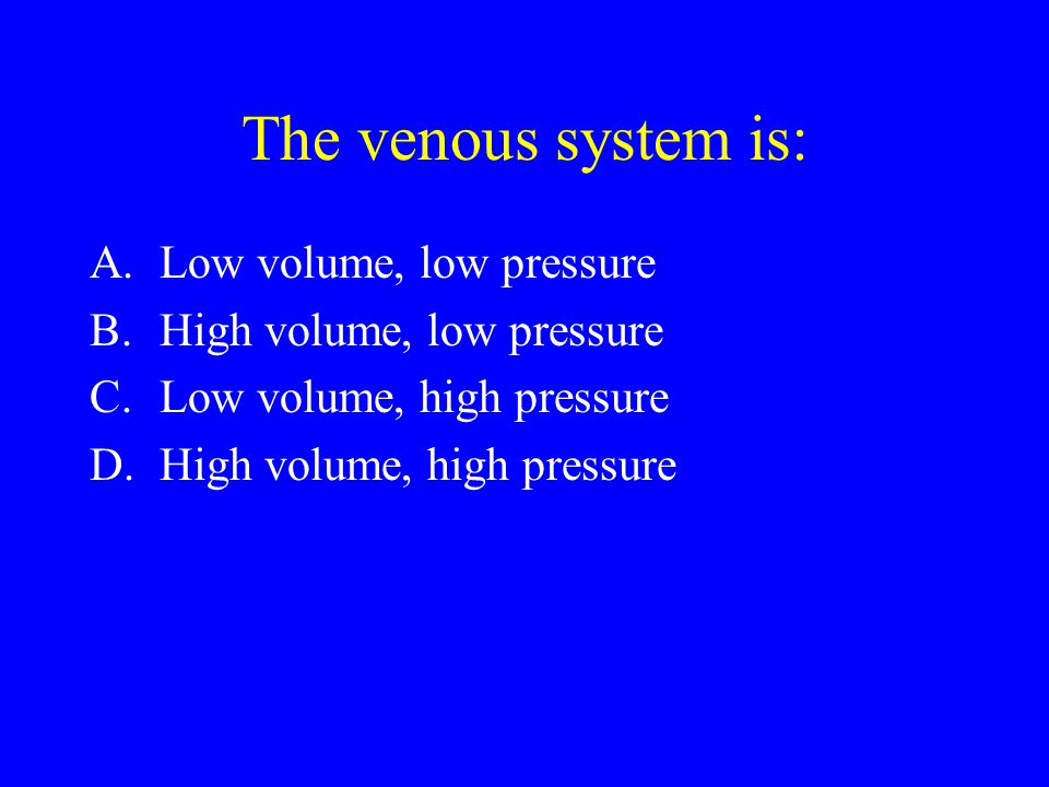 The venous system is: Low volume, low pressure
