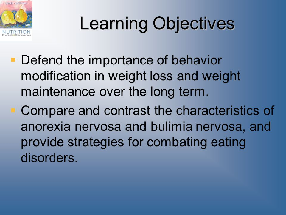 Learning Objectives Defend the importance of behavior modification in weight loss and weight maintenance over the long term.