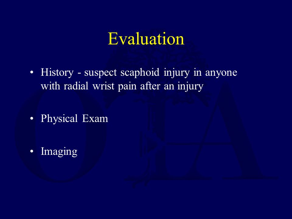 Evaluation History - suspect scaphoid injury in anyone with radial wrist pain after an injury. Physical Exam.