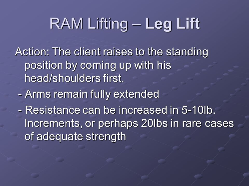 RAM Lifting – Leg Lift Action: The client raises to the standing position by coming up with his head/shoulders first.
