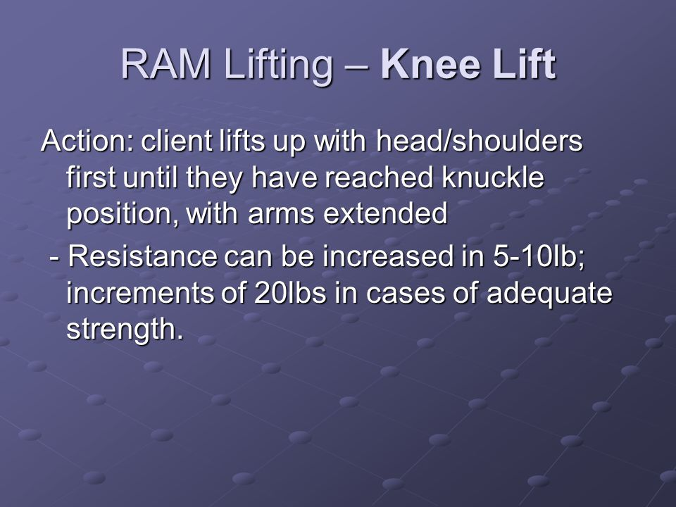 RAM Lifting – Knee Lift Action: client lifts up with head/shoulders first until they have reached knuckle position, with arms extended.