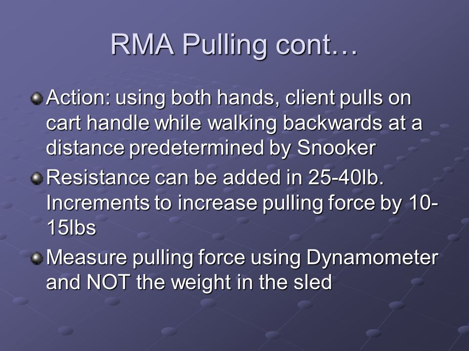 RMA Pulling cont… Action: using both hands, client pulls on cart handle while walking backwards at a distance predetermined by Snooker.
