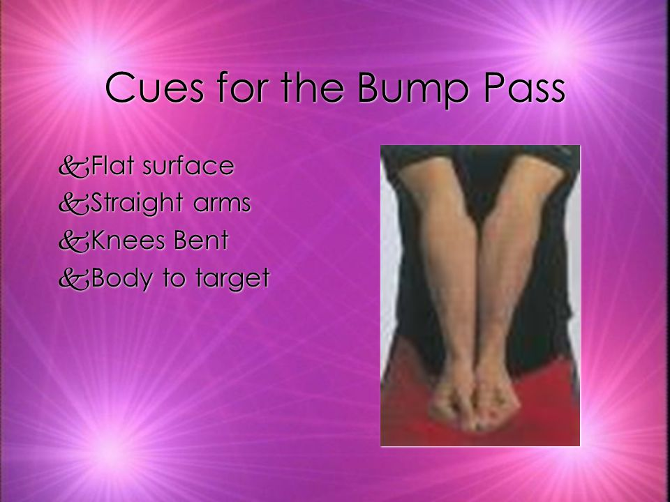 Cues for the Bump Pass Flat surface Straight arms Knees Bent