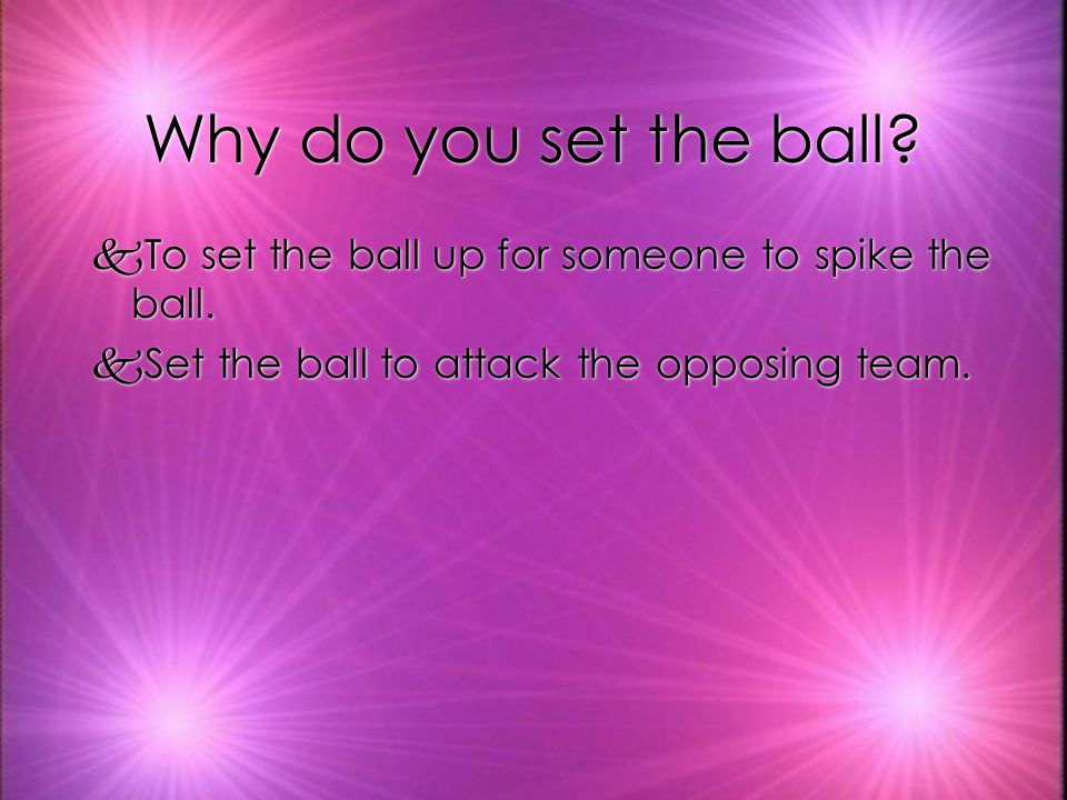 Why do you set the ball. To set the ball up for someone to spike the ball.