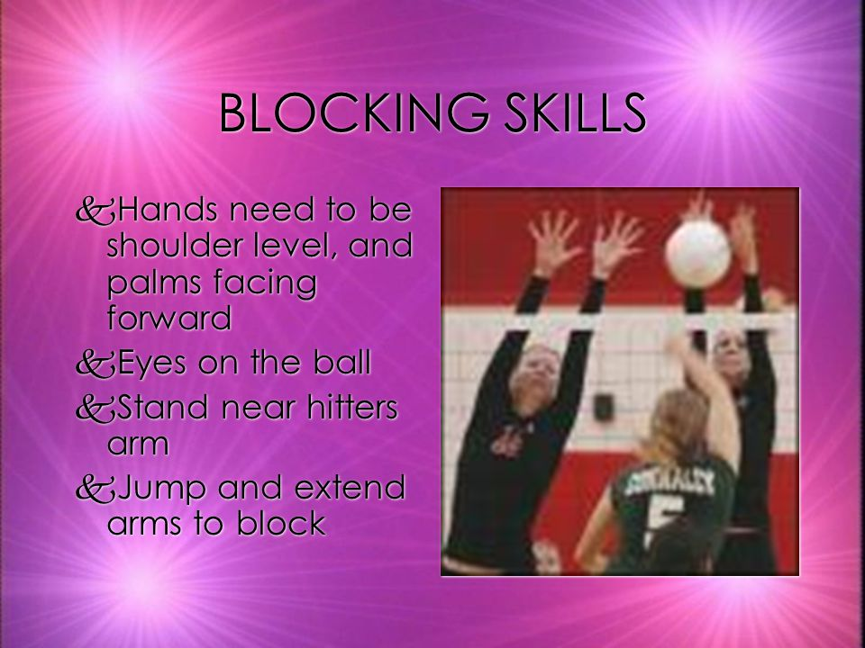 BLOCKING SKILLS Hands need to be shoulder level, and palms facing forward. Eyes on the ball. Stand near hitters arm.