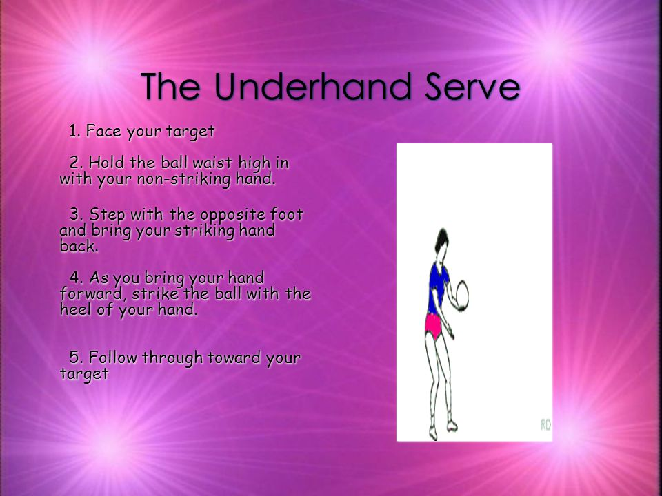 The Underhand Serve 1. Face your target 2. Hold the ball waist high in with your non-striking hand.