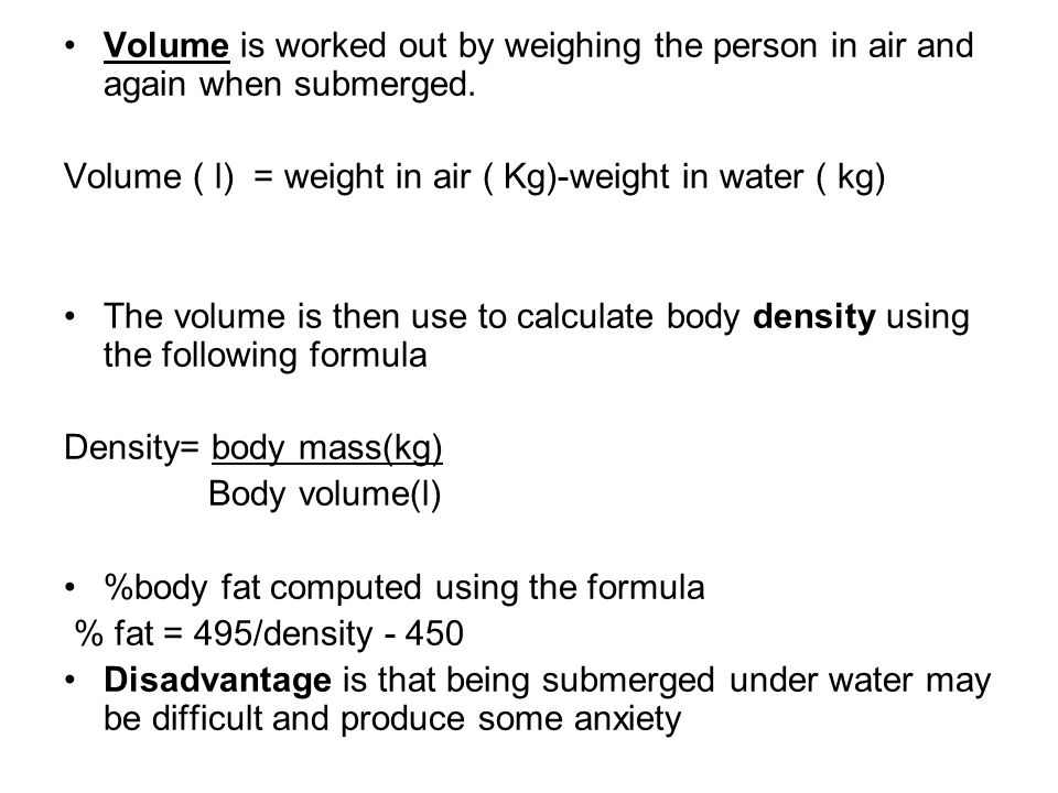 Volume is worked out by weighing the person in air and again when submerged.
