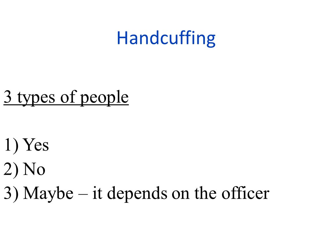 3 types of people 1) Yes 2) No 3) Maybe – it depends on the officer