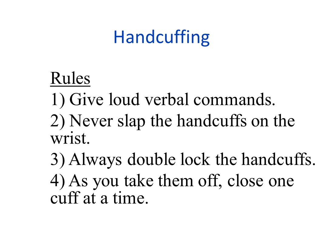 Handcuffing Rules 1) Give loud verbal commands.