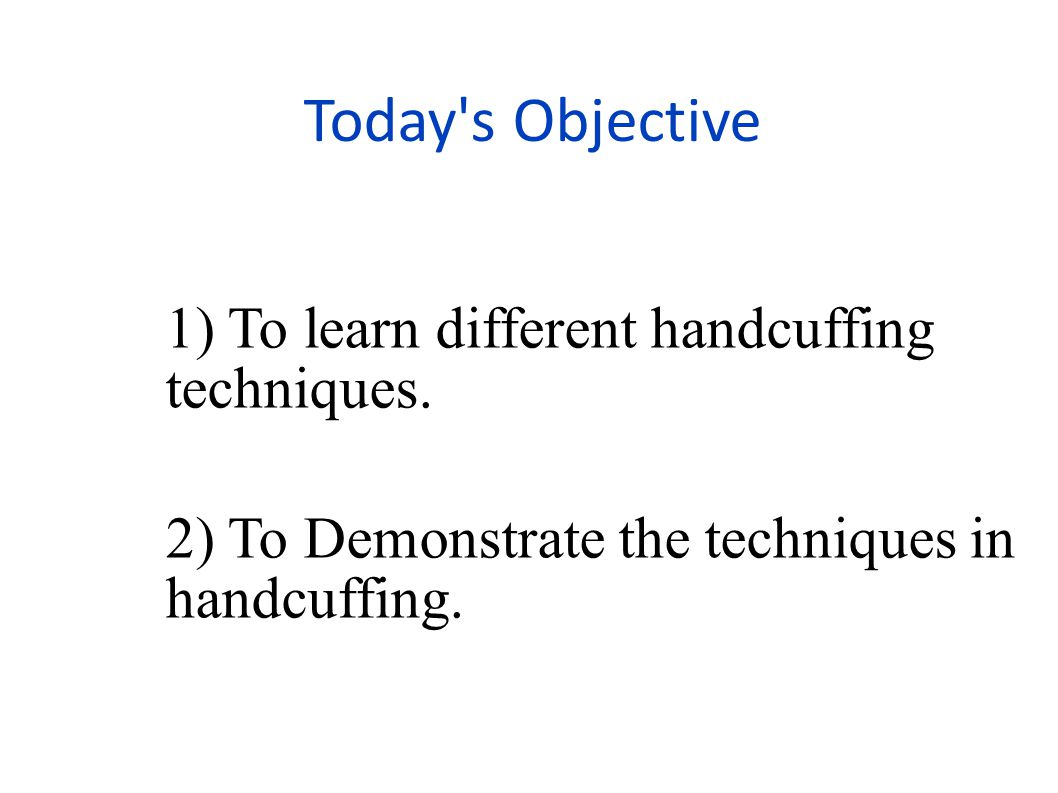 Today s Objective 1) To learn different handcuffing techniques.