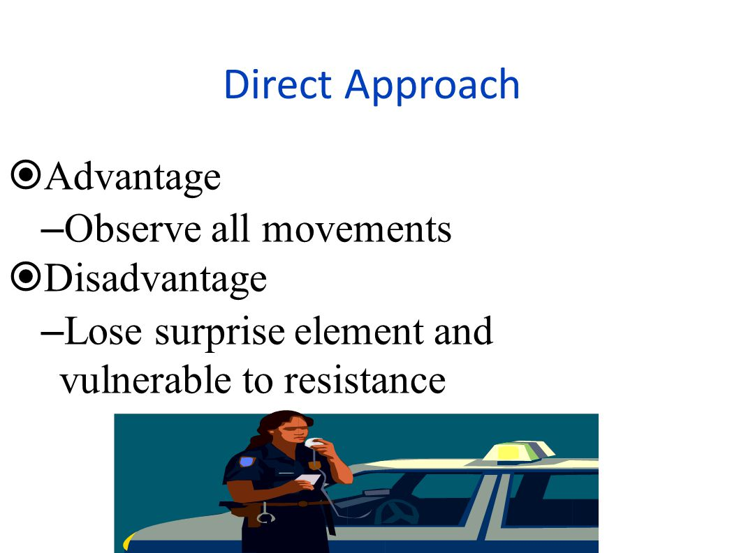 Direct Approach Advantage Observe all movements Disadvantage