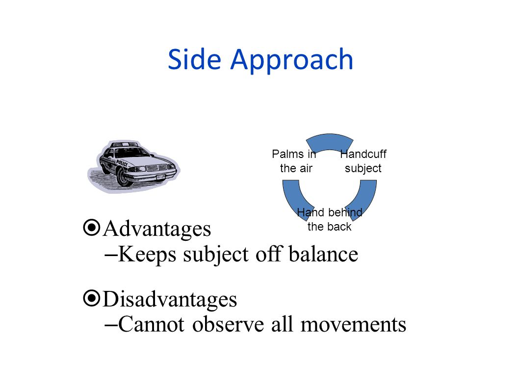 Side Approach Advantages Keeps subject off balance Disadvantages