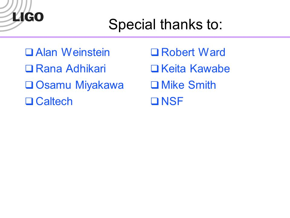 Special thanks to: Alan Weinstein Rana Adhikari Osamu Miyakawa Caltech