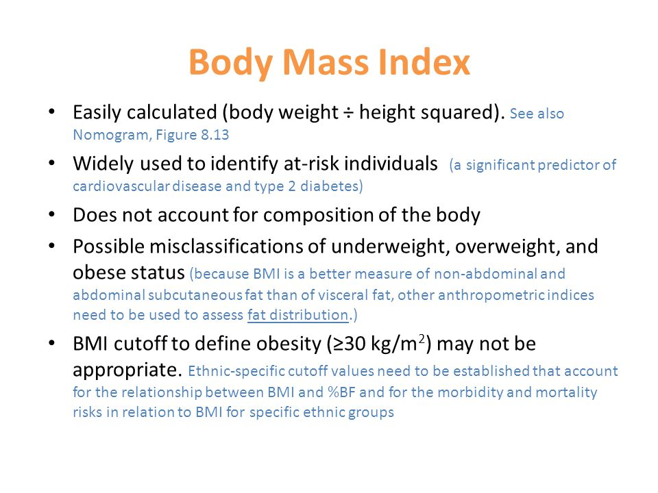 Body Mass Index Easily calculated (body weight ÷ height squared). See also Nomogram, Figure 8.13.