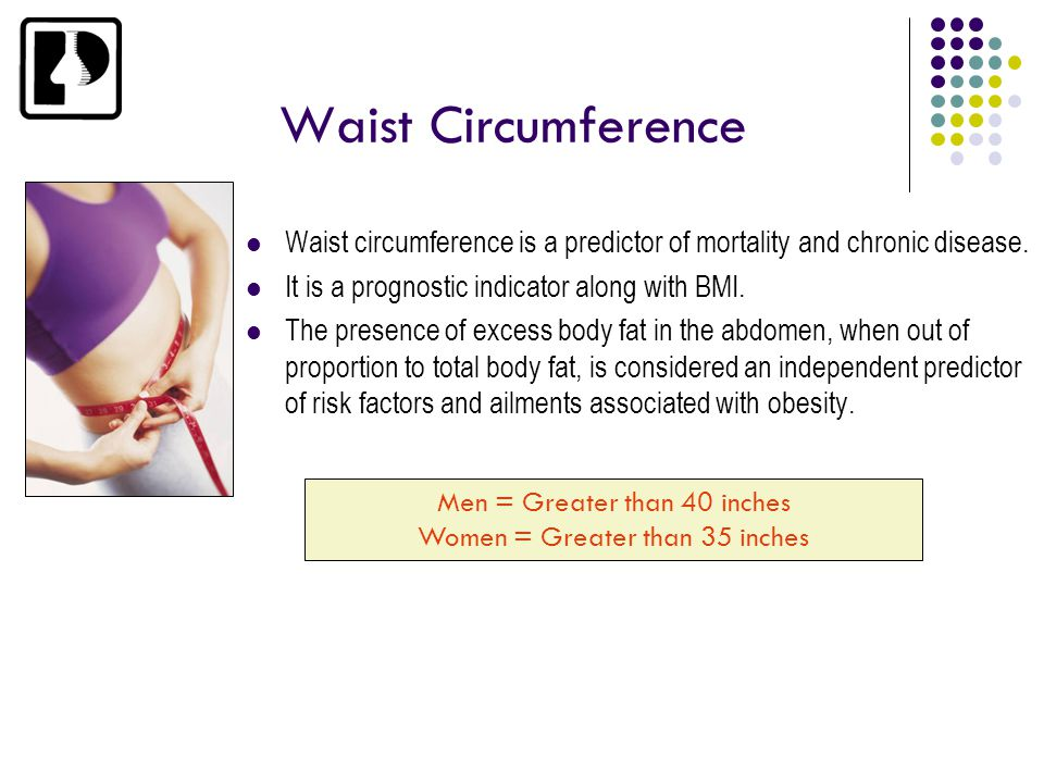 Waist Circumference Waist circumference is a predictor of mortality and chronic disease. It is a prognostic indicator along with BMI.