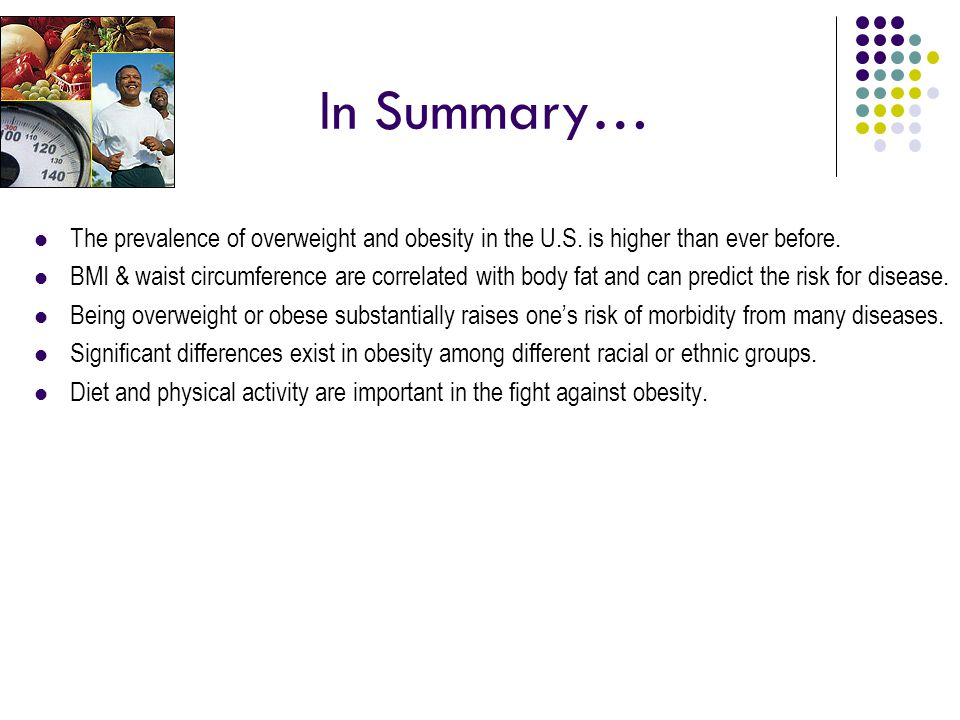 In Summary… The prevalence of overweight and obesity in the U.S. is higher than ever before.
