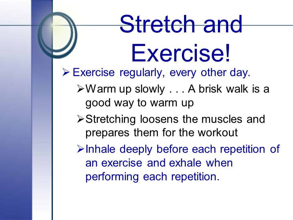Stretch and Exercise! Exercise regularly, every other day.