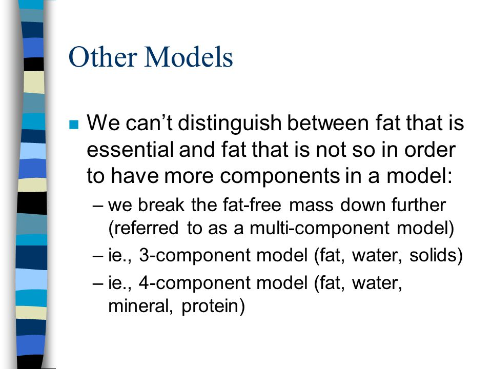Other Models We can't distinguish between fat that is essential and fat that is not so in order to have more components in a model: