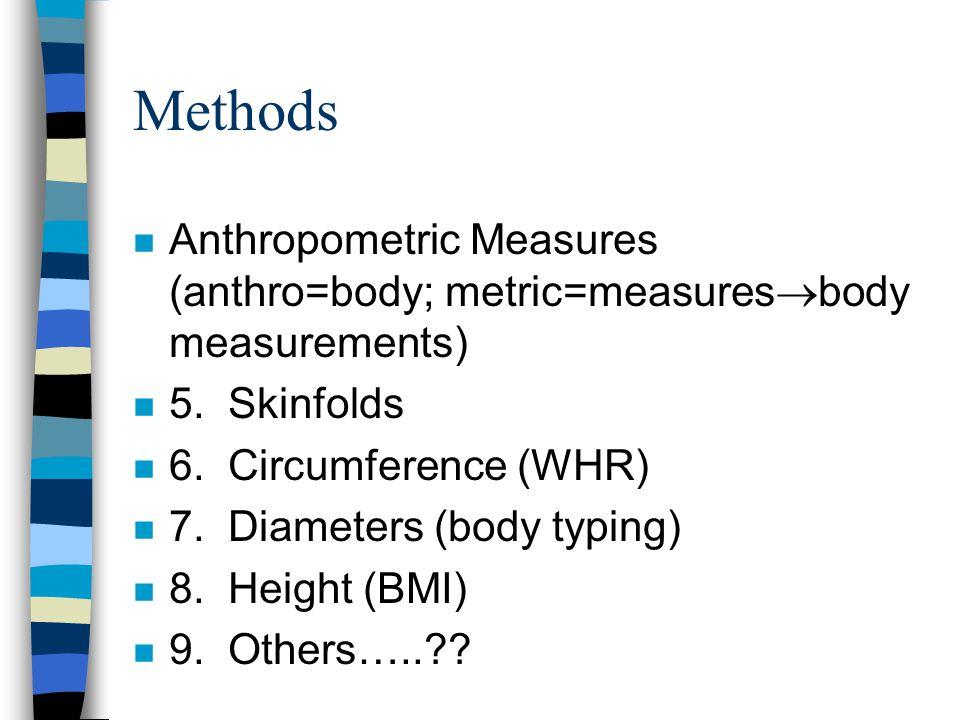 Methods Anthropometric Measures (anthro=body; metric=measuresbody measurements) 5. Skinfolds. 6. Circumference (WHR)