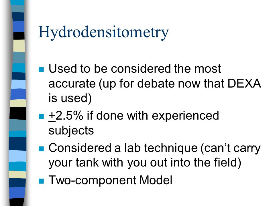 Hydrodensitometry Used to be considered the most accurate (up for debate now that DEXA is used) +2.5% if done with experienced subjects.