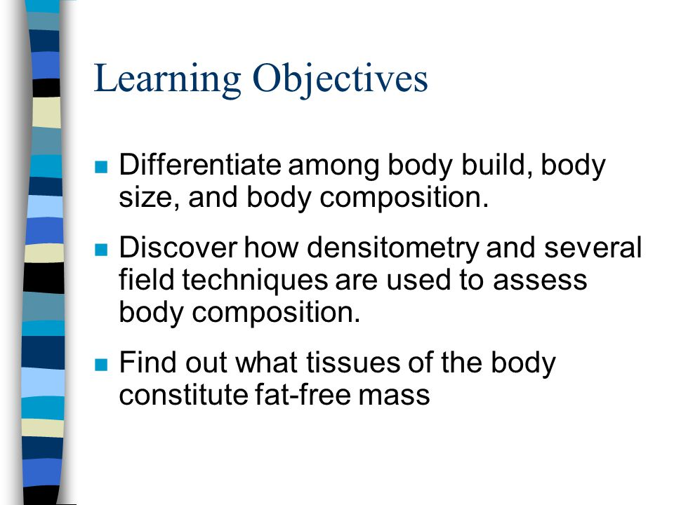 Learning Objectives Differentiate among body build, body size, and body composition.